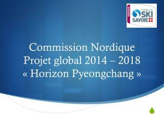 Commission Nordique Projet global 2014 � 2018 ��Horizon  Pyeongchang ��