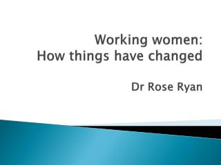 Working women: How things have changed  Dr Rose Ryan