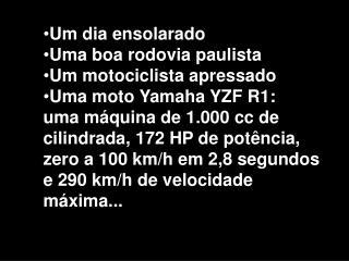 Um dia ensolarado Uma boa rodovia paulista Um motociclista apressado Uma moto Yamaha YZF R1: