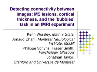 Keith Worsley,  Math + Stats, Arnaud Charil,  Montreal Neurological Institute, McGill