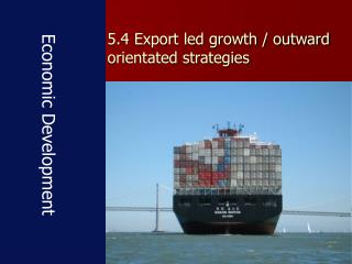 5.4 Export led growth / outward orientated strategies