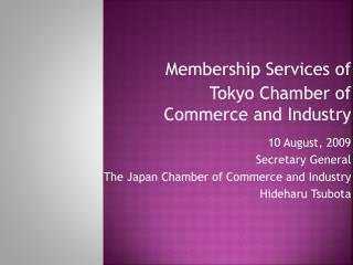 10 August, 2009 Secretary General  The Japan Chamber of Commerce and Industry Hideharu Tsubota