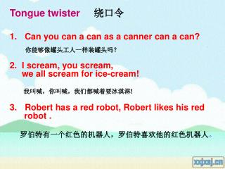Can you can a can as a canner can a can? 你能够像罐头工人一样装罐头吗? 2.  I scream, you scream,
