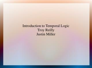 Introduction to Temporal Logic Troy Reilly Justin Miller