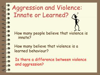 Aggression and Violence:  Innate or Learned?