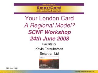 Your London Card A Regional Model? SCNF Workshop 24th June 2008