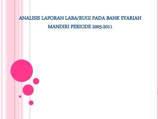 ANALISIS LAPORAN LABA/RUGI PADA BANK SYARIAH MANDIRI PERIODE 2005-2011