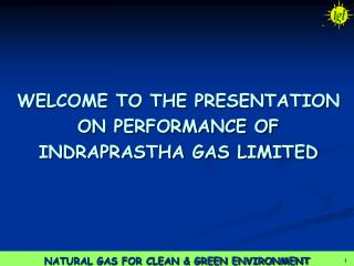 WELCOME TO THE PRESENTATION  ON PERFORMANCE OF INDRAPRASTHA GAS LIMITED