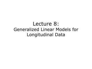 Lecture 8: Generalized Linear Models for Longitudinal Data