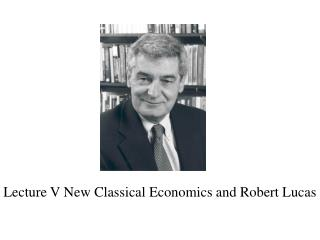 Lecture V New Classical Economics and Robert Lucas