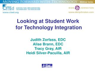 Looking at Student Work   for Technology Integration  Judith Zorfass, EDC Alise Brann, EDC Tracy Gray, AIR Heidi Silver-