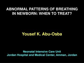 ABNORMAL PATTERNS OF BREATHING IN NEWBORN: WHEN TO TREAT     Yousef K. Abu-Osba     Neonatal Intensive Care Unit Jordan