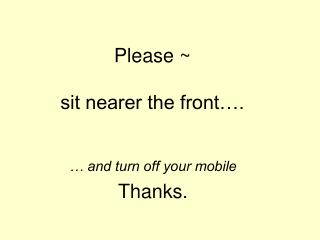 Please ~ sit nearer the front….
