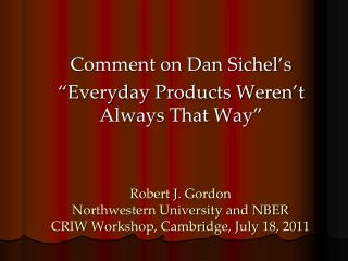 Robert J. Gordon Northwestern University and NBER CRIW Workshop, Cambridge, July 18, 2011
