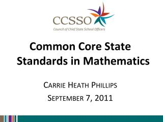 Common Core State Standards in Mathematics  Carrie Heath Phillips September 7, 2011