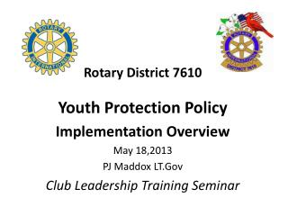 Rotary District 7610 Youth Protection Policy Implementation Overview May 18,2013  PJ Maddox LT.Gov