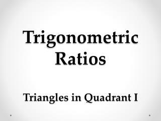 Trigonometric Ratios Triangles in Quadrant I