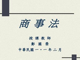 商  事  法 授  課  教  師 鄭   國   榮 中華民國 一一 年 二 月