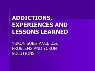 ADDICTIONS, EXPERIENCES AND LESSONS LEARNED