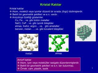 Amorf katılar   Atom, iyon veya moleküller rastgele düzenlenmişlerdir.
