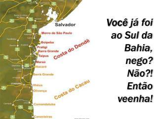 Você  já foi  ao Sul da  Bahia, nego?  Não?!  Então  veenha !