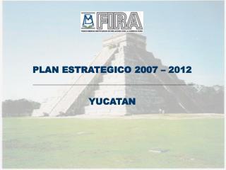 PLAN ESTRATEGICO 2007 – 2012 YUCATAN