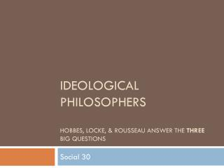 Ideological Philosophers Hobbes, Locke, & Rousseau answer the  three  big questions