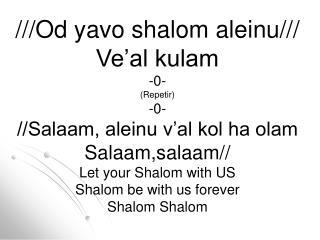 ///Od yavo shalom aleinu/// Ve�al kulam -0- (Repetir) -0- //Salaam, aleinu v�al kol ha olam