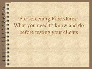 Pre-screening Procedures- What you need to know and do before testing your clients