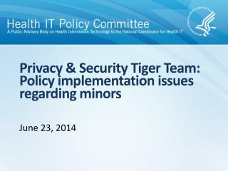Privacy & Security Tiger Team:  Policy  implementation issues  regarding  minors