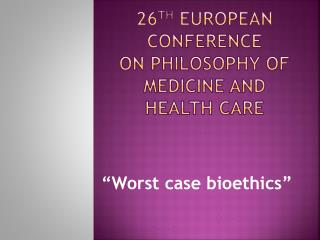 26 th  EUROPEAN CONFERENCE ON PHILOSOPHY OF MEDICINE AND HEALTH CARE