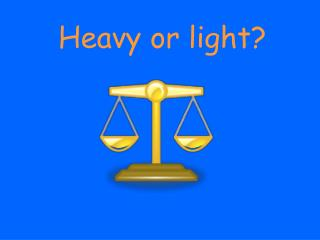 Heavy or light