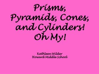 Prisms, Pyramids, Cones, and Cylinders! Oh My! Kathleen Wilder Howard Middle School