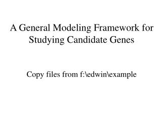 A General Modeling Framework for Studying Candidate Genes Copy files from f:\edwin\example