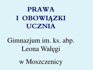 PRAWA   I  OBOWIĄZKI UCZNIA Gimnazjum im. ks .  abp . Leona  Wałęgi w Moszczenicy