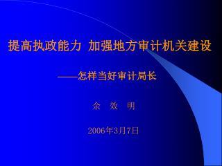 提高执政能力  加强地方审计机关建设 —— 怎样当好审计局长 余  效  明 2006 年 3 月 7 日