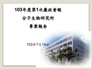 103 年度第 1 次廉政會報 分子生物研究所 專案報告 103 年 7 月 14 日