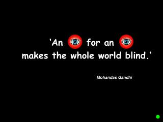 'An      for an         	 makes the whole world blind.'  					Mohandas Gandhi