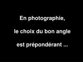 En photographie, le choix du bon angle est prépondérant ...