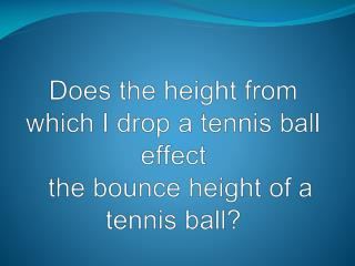 Does the height from which I drop a tennis ball effect     the bounce height of a tennis ball?