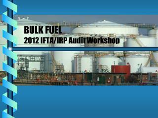 BULK FUEL 2012 IFTA/IRP Audit Workshop