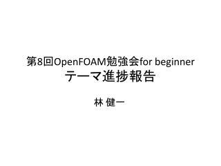 第 8 回 OpenFOAM 勉強会 for beginner テーマ進捗報告