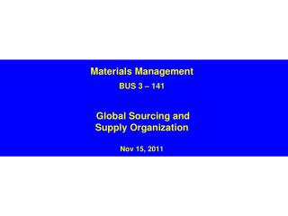 Materials Management BUS 3 � 141 Global Sourcing and  Supply Organization  Nov 15, 2011
