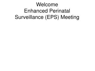 Welcome   Enhanced Perinatal  Surveillance (EPS) Meeting