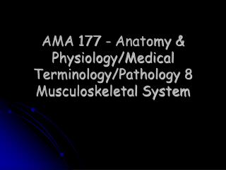 AMA 177 - Anatomy & Physiology/Medical Terminology/Pathology 8  Musculoskeletal System