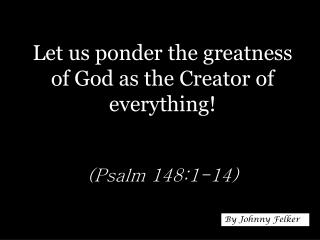 Let us ponder the greatness of God as the Creator of everything! (Psalm 148:1-14)