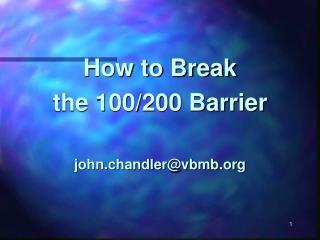 How to Break the 100/200 Barrier john.chandler@vbmb