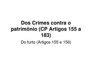 Dos Crimes contra o patrimônio (CP Artigos 155 a 183)