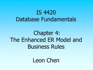 IS 4420 Database Fundamentals  Chapter 4: The Enhanced ER Model and Business Rules  Leon Chen