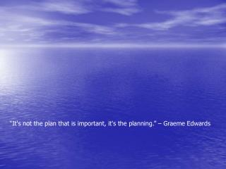"""It's not the plan that is important, it's the planning."" – Graeme Edwards"